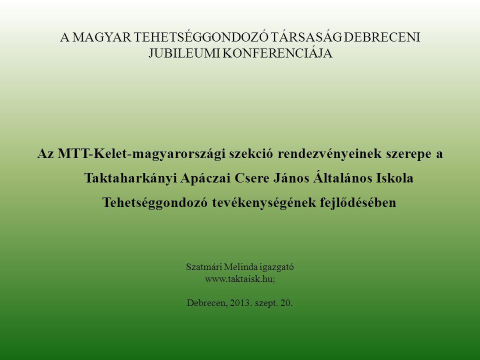 A MAGYAR TEHETSÉGGONDOZÓ TÁRSASÁG DEBRECENI JUBILEUMI KONFERENCIÁJA Az MTT-Kelet-magyarországi szekció rendezvényeinek szerepe a Taktaharkányi Apáczai