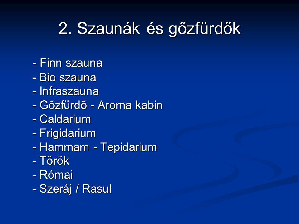 2. Szaunák és gőzfürdők - Finn szauna - Bio szauna - Infraszauna - Gõzfürdõ - Aroma kabin - Caldarium - Frigidarium - Hammam - Tepidarium - Török - Ró