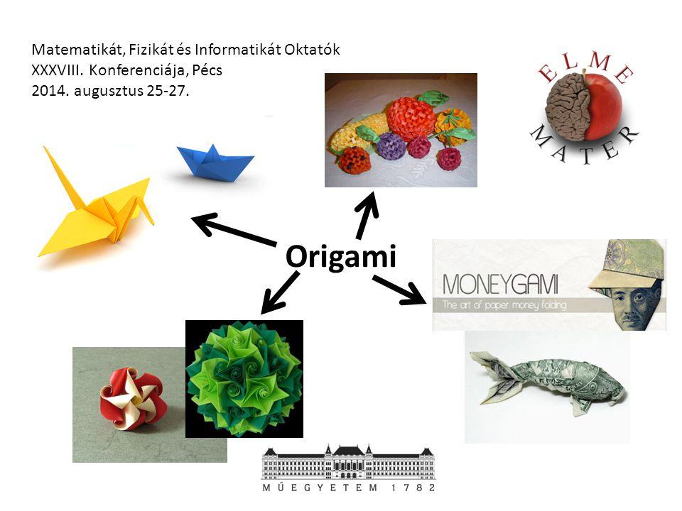 Matematikát, Fizikát és Informatikát Oktatók XXXVIII. Konferenciája, Pécs 2014. augusztus 25-27. Origami