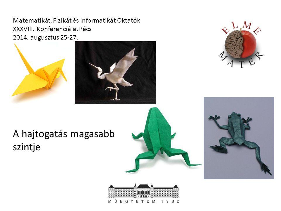 Matematikát, Fizikát és Informatikát Oktatók XXXVIII. Konferenciája, Pécs 2014. augusztus 25-27. A hajtogatás magasabb szintje