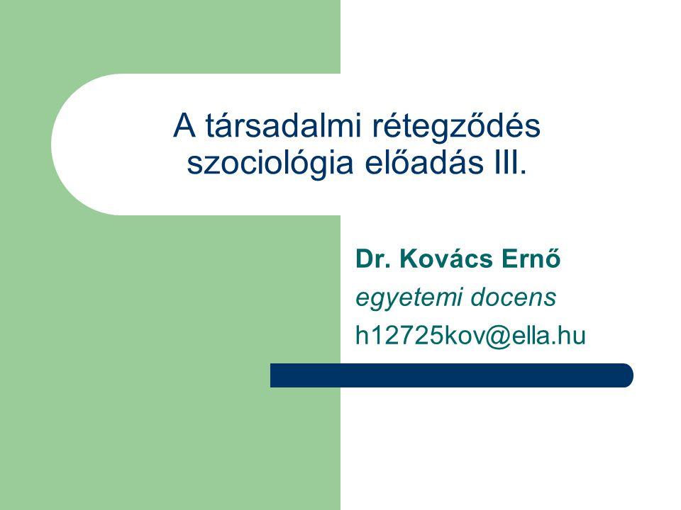 A társadalmi rétegződés szociológia előadás III. Dr. Kovács Ernő egyetemi docens h12725kov@ella.hu