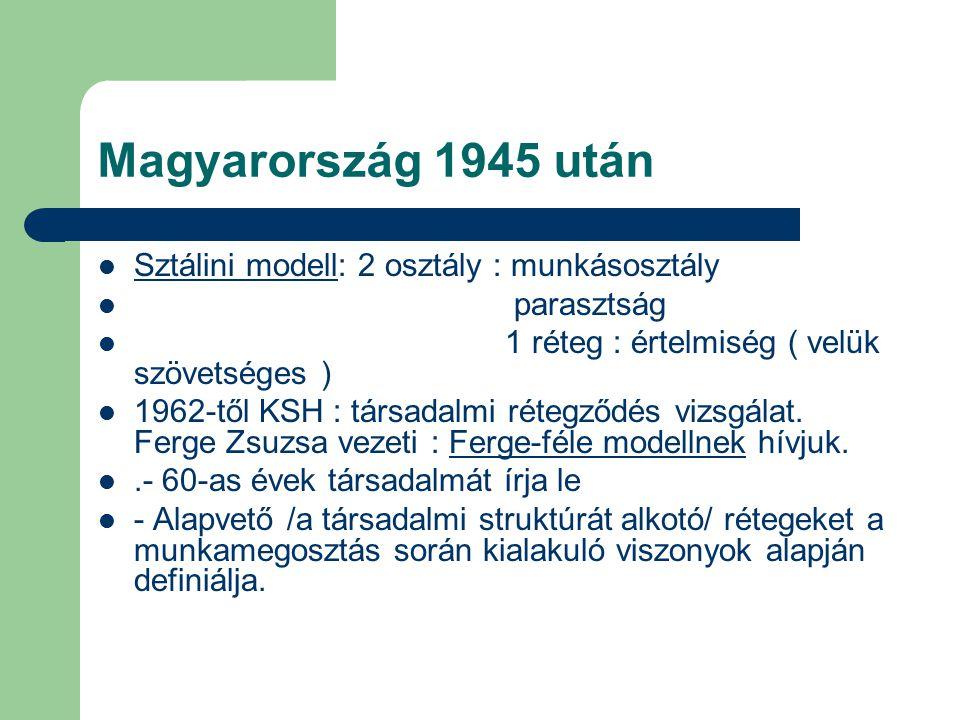 Magyarország 1945 után Sztálini modell: 2 osztály : munkásosztály parasztság 1 réteg : értelmiség ( velük szövetséges ) 1962-től KSH : társadalmi réte