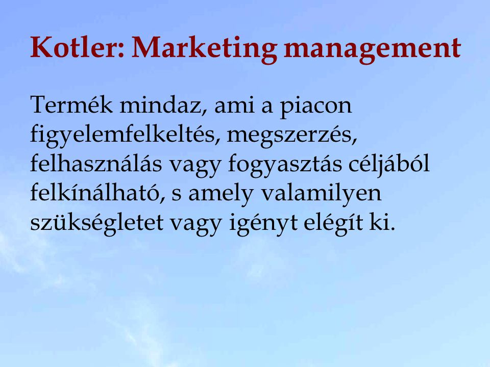 Kotler: Marketing management Termék mindaz, ami a piacon figyelemfelkeltés, megszerzés, felhasználás vagy fogyasztás céljából felkínálható, s amely va