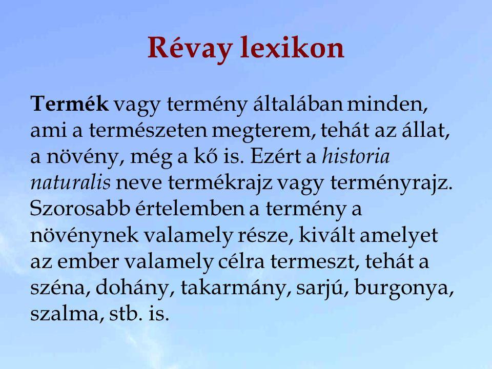 Révay lexikon Termék vagy termény általában minden, ami a természeten megterem, tehát az állat, a növény, még a kő is. Ezért a historia naturalis neve