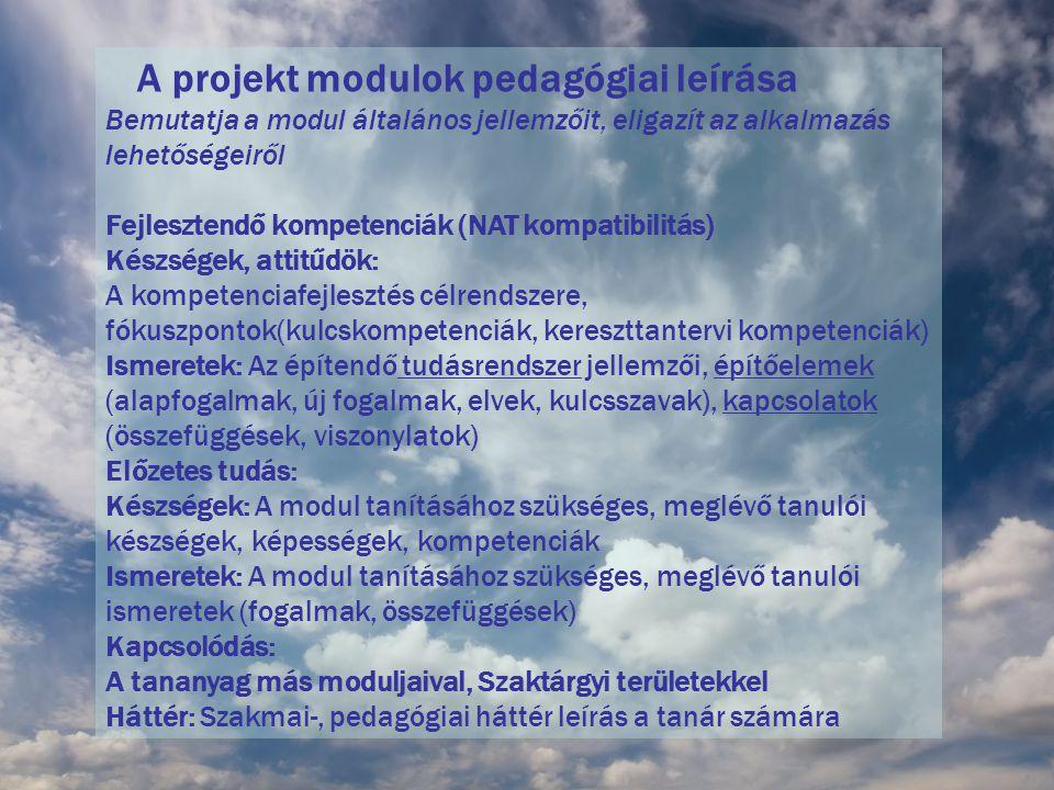 A projekt modulok pedagógiai leírása Bemutatja a modul általános jellemzőit, eligazít az alkalmazás lehetőségeiről Fejlesztendő kompetenciák (NAT kompatibilitás) Készségek, attitűdök: A kompetenciafejlesztés célrendszere, fókuszpontok(kulcskompetenciák, kereszttantervi kompetenciák) Ismeretek: Az építendő tudásrendszer jellemzői, építőelemek (alapfogalmak, új fogalmak, elvek, kulcsszavak), kapcsolatok (összefüggések, viszonylatok) Előzetes tudás: Készségek: A modul tanításához szükséges, meglévő tanulói készségek, képességek, kompetenciák Ismeretek: A modul tanításához szükséges, meglévő tanulói ismeretek (fogalmak, összefüggések) Kapcsolódás: A tananyag más moduljaival, Szaktárgyi területekkel Háttér: Szakmai-, pedagógiai háttér leírás a tanár számára