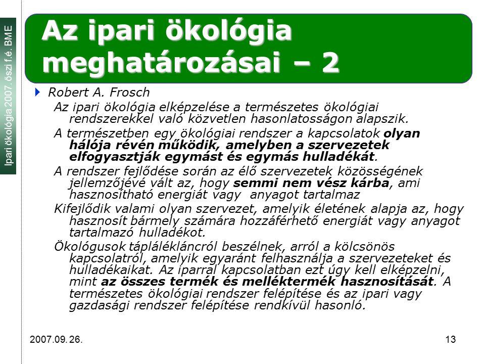 Ipari ökológia 2007. őszi f.é. BME 2007.09. 26. 13 Az ipari ökológia meghatározásai – 2  Robert A. Frosch Az ipari ökológia elképzelése a természetes