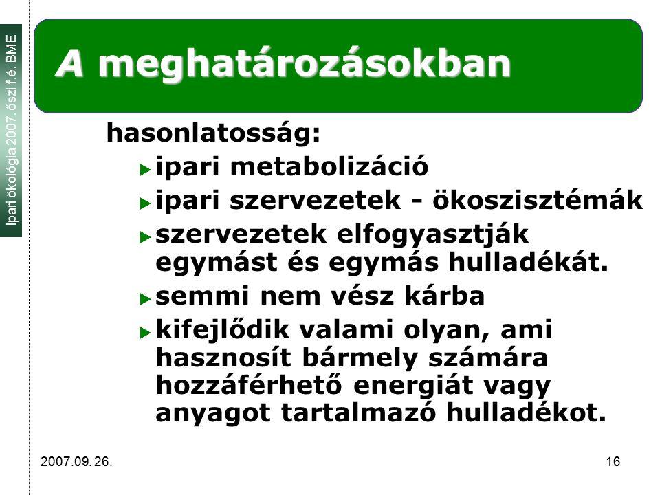 Ipari ökológia 2007. őszi f.é. BME 2007.09. 26. 16 A meghatározásokban hasonlatosság:  ipari metabolizáció  ipari szervezetek - ökoszisztémák  szer