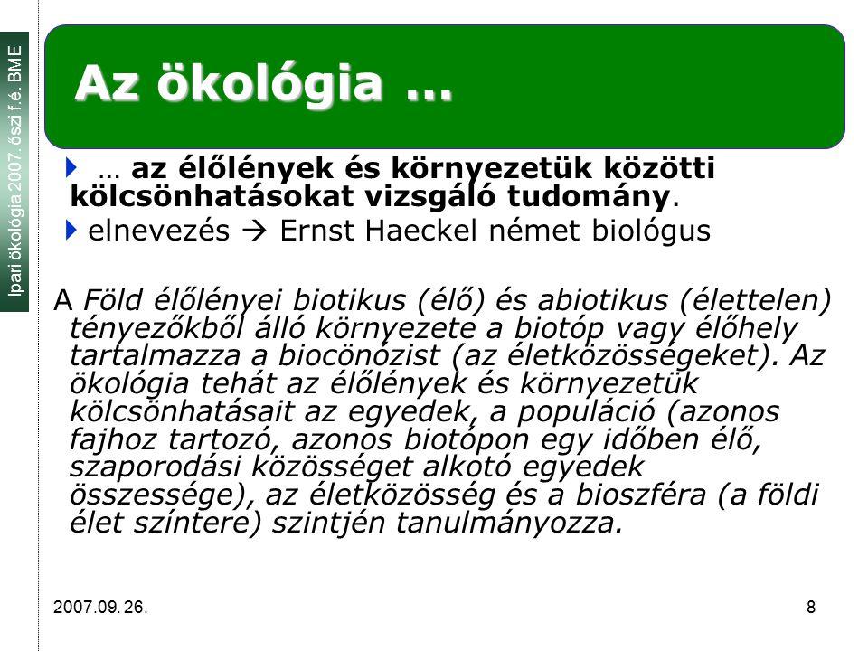 Ipari ökológia 2007. őszi f.é. BME 2007.09. 26. 8 Az ökológia …  … az élőlények és környezetük közötti kölcsönhatásokat vizsgáló tudomány.  elnevezé