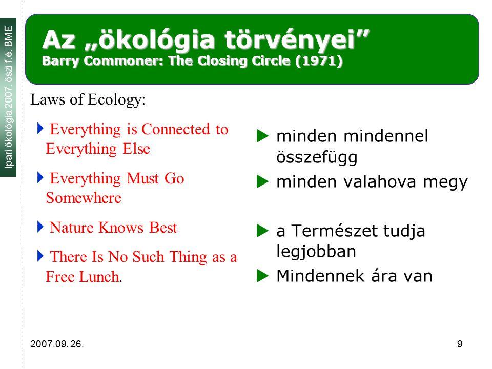"""Ipari ökológia 2007. őszi f.é. BME 2007.09. 26. 9 Az """"ökológia törvényei"""" Barry Commoner: The Closing Circle (1971) Laws of Ecology:  Everything is C"""