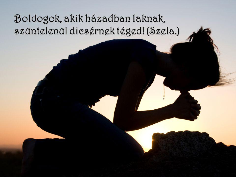 Boldogok, akik házadban laknak, szüntelenül dicsérnek téged! (Szela.)