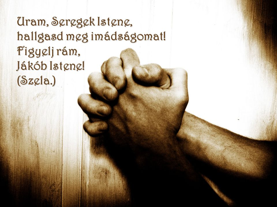 Uram, Seregek Istene, hallgasd meg imádságomat! Figyelj rám, Jákób Istene! (Szela.)