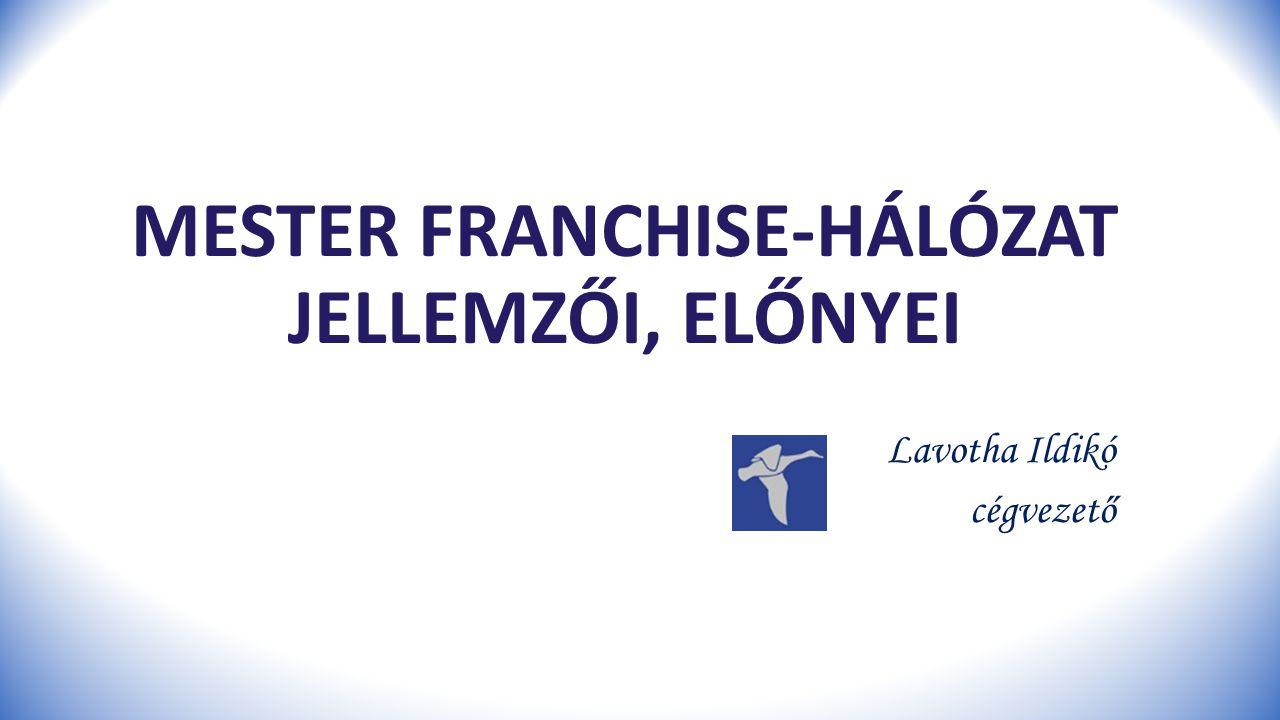 MESTER FRANCHISE-HÁLÓZAT JELLEMZŐI, ELŐNYEI Lavotha Ildikó cégvezető