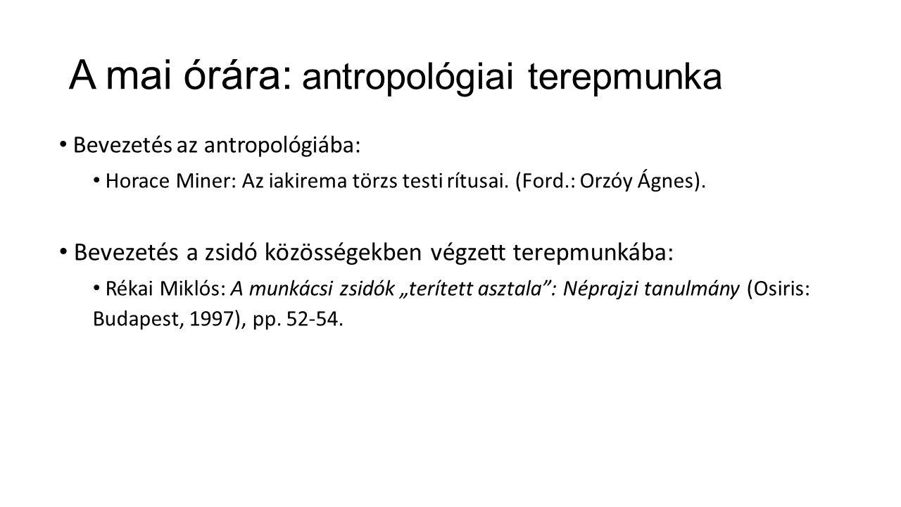 A mai órára: antropológiai terepmunka Bevezetés az antropológiába: Horace Miner: Az iakirema törzs testi rítusai.