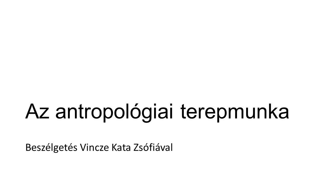 Az antropológiai terepmunka Beszélgetés Vincze Kata Zsófiával