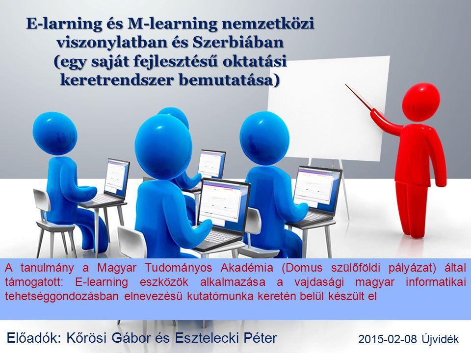 E-larning és M-learning nemzetközi viszonylatban és Szerbiában (egy saját fejlesztésű oktatási keretrendszer bemutatása) Előadók: Kőrösi Gábor és Esztelecki Péter 2015-02-08 Újvidék A tanulmány a Magyar Tudományos Akadémia (Domus szülőföldi pályázat) által támogatott: E-learning eszközök alkalmazása a vajdasági magyar informatikai tehetséggondozásban elnevezésű kutatómunka keretén belül készült el