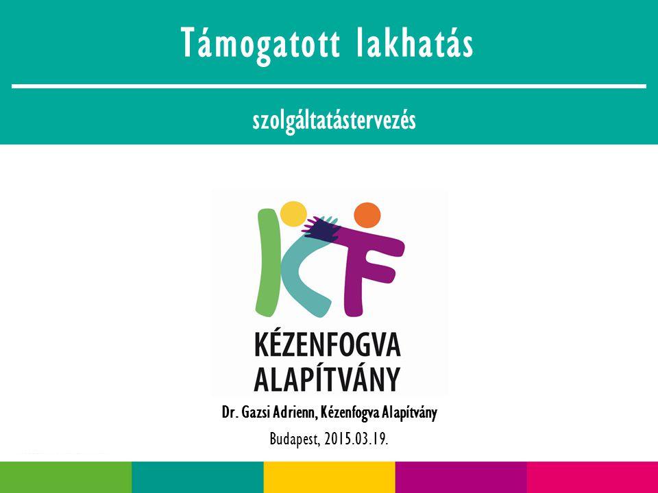 Támogatott lakhatás szolgáltatástervezés Dr. Gazsi Adrienn, Kézenfogva Alapítvány Budapest, 2015.03.19.