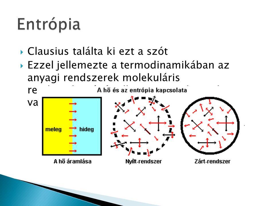  Clausius találta ki ezt a szót  Ezzel jellemezte a termodinamikában az anyagi rendszerek molekuláris rendezetlenségét, illetve termodinamikai valós