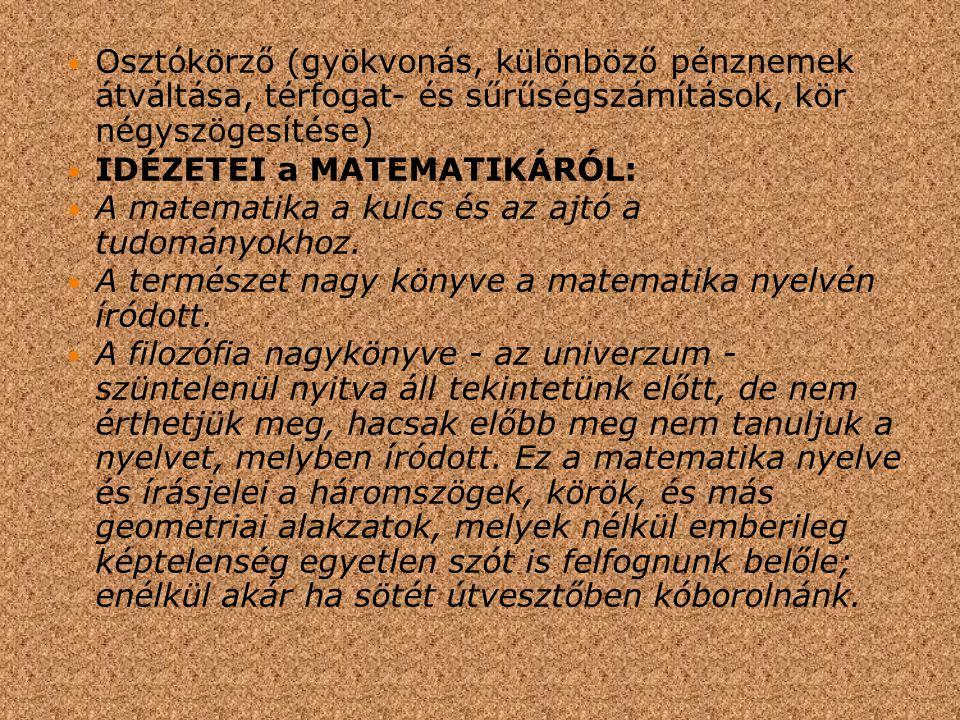 Osztókörző (gyökvonás, különböző pénznemek átváltása, térfogat- és sűrűségszámítások, kör négyszögesítése) IDÉZETEI a MATEMATIKÁRÓL: A matematika a kulcs és az ajtó a tudományokhoz.