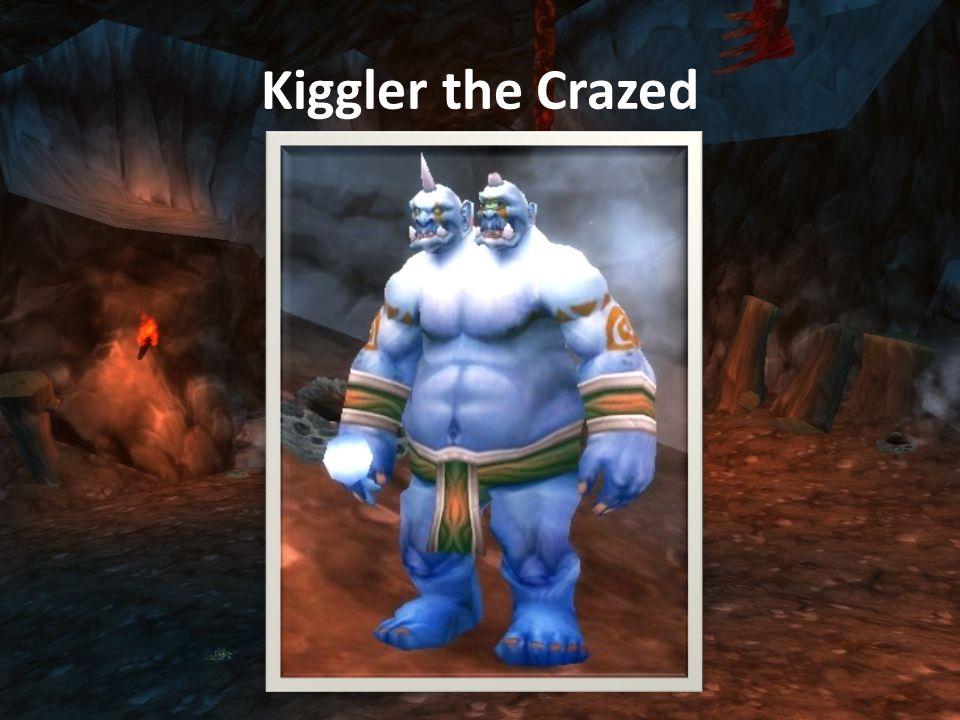 Kiggler the Crazed (Shaman) Melee sebzése 2000-3000 plate-be Health: 212,450 Arcane Explosion: 1750-2250 arcane sebzés mindenkire 30yardon belül.