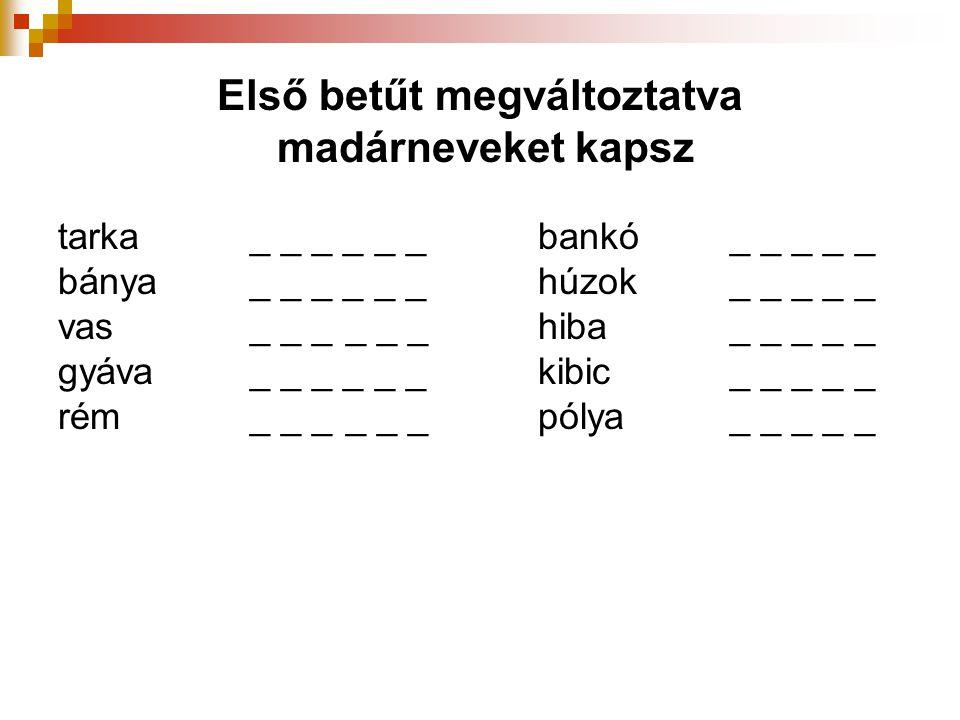 Első betűt megváltoztatva madárneveket kapsz tarka_ _ _ _ _ _bankó_ _ _ _ _ bánya_ _ _ _ _ _ húzok_ _ _ _ _ vas_ _ __ _ _ hiba_ _ _ _ _ gyáva_ _ _ _ _
