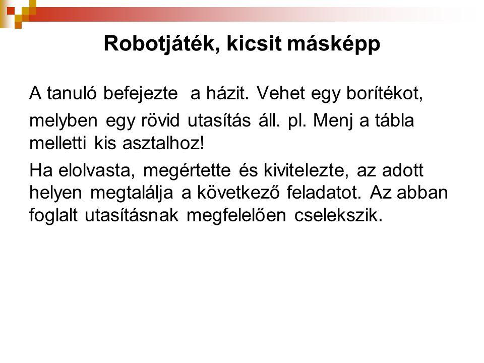 Robotjáték, kicsit másképp A tanuló befejezte a házit. Vehet egy borítékot, melyben egy rövid utasítás áll. pl. Menj a tábla melletti kis asztalhoz! H