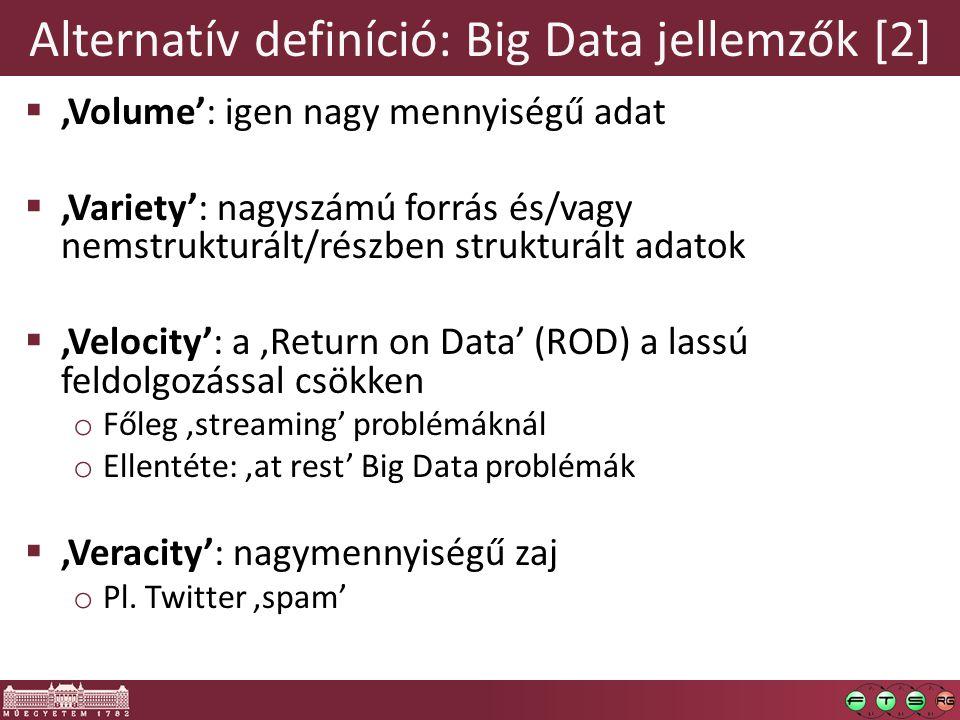 Alternatív definíció: Big Data jellemzők [2]  'Volume': igen nagy mennyiségű adat  'Variety': nagyszámú forrás és/vagy nemstrukturált/részben strukturált adatok  'Velocity': a 'Return on Data' (ROD) a lassú feldolgozással csökken o Főleg 'streaming' problémáknál o Ellentéte: 'at rest' Big Data problémák  'Veracity': nagymennyiségű zaj o Pl.