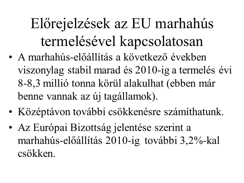 Előrejelzések az EU marhahús termelésével kapcsolatosan A marhahús-előállítás a következő években viszonylag stabil marad és 2010-ig a termelés évi 8-