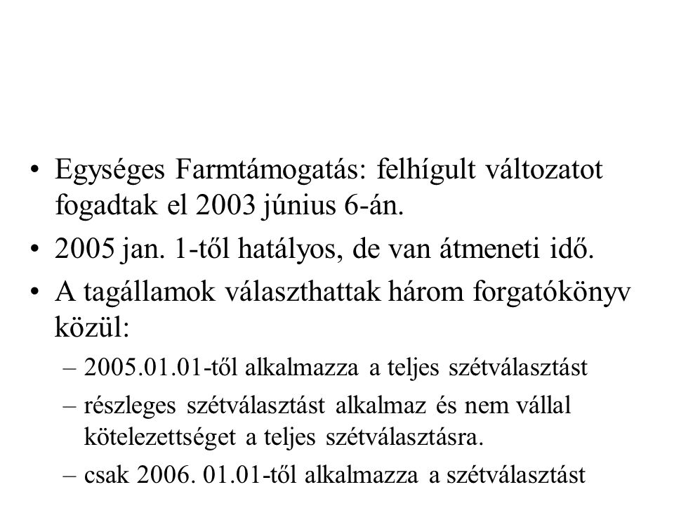 Egységes Farmtámogatás: felhígult változatot fogadtak el 2003 június 6-án. 2005 jan. 1-től hatályos, de van átmeneti idő. A tagállamok választhattak h