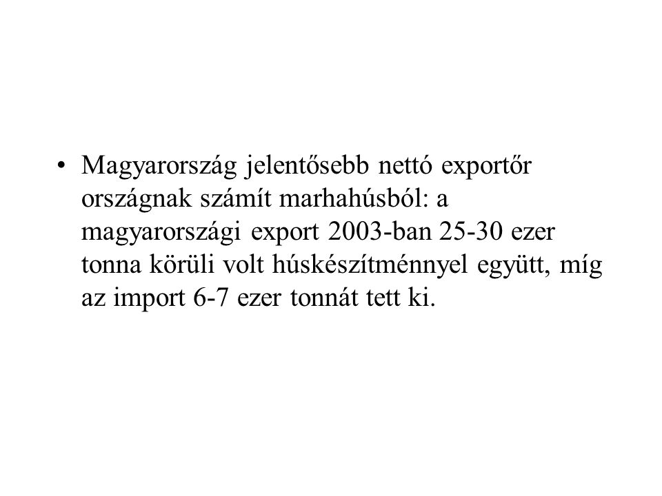 Magyarország jelentősebb nettó exportőr országnak számít marhahúsból: a magyarországi export 2003-ban 25-30 ezer tonna körüli volt húskészítménnyel eg
