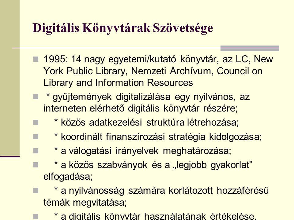 """Digitális Könyvtárak Szövetsége 1995: 14 nagy egyetemi/kutató könyvtár, az LC, New York Public Library, Nemzeti Archívum, Council on Library and Information Resources * gyűjtemények digitalizálása egy nyilvános, az interneten elérhető digitális könyvtár részére; * közös adatkezelési struktúra létrehozása; * koordinált finanszírozási stratégia kidolgozása; * a válogatási irányelvek meghatározása; * a közös szabványok és a """"legjobb gyakorlat elfogadása; * a nyilvánosság számára korlátozott hozzáférésű témák megvitatása; * a digitális könyvtár használatának értékelése."""