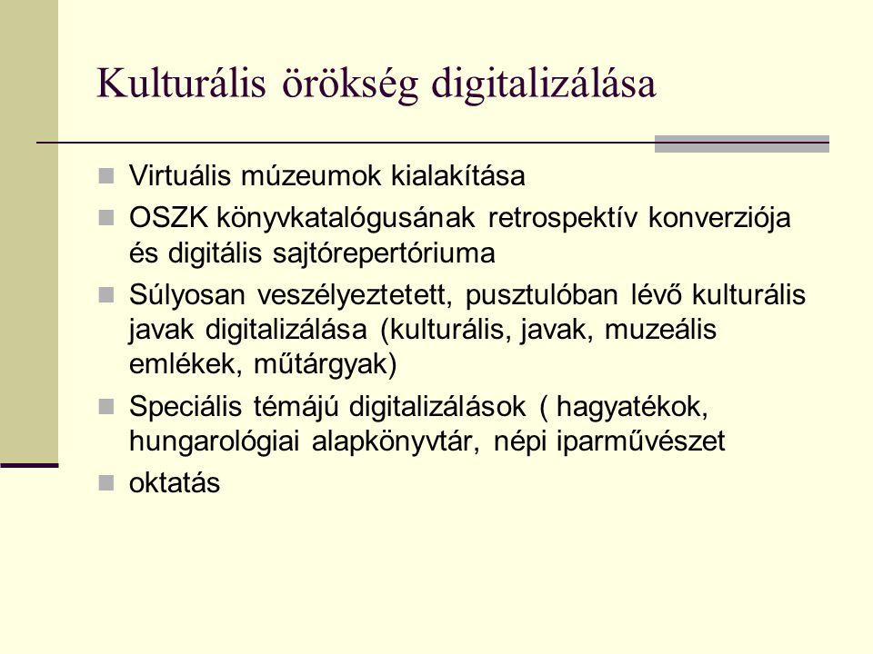 Kulturális örökség digitalizálása Virtuális múzeumok kialakítása OSZK könyvkatalógusának retrospektív konverziója és digitális sajtórepertóriuma Súlyosan veszélyeztetett, pusztulóban lévő kulturális javak digitalizálása (kulturális, javak, muzeális emlékek, műtárgyak) Speciális témájú digitalizálások ( hagyatékok, hungarológiai alapkönyvtár, népi iparművészet oktatás