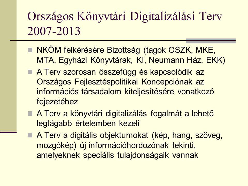Országos Könyvtári Digitalizálási Terv 2007-2013 NKÖM felkérésére Bizottság (tagok OSZK, MKE, MTA, Egyházi Könyvtárak, KI, Neumann Ház, EKK) A Terv szorosan összefügg és kapcsolódik az Országos Fejlesztéspolitikai Koncepciónak az információs társadalom kiteljesítésére vonatkozó fejezetéhez A Terv a könyvtári digitalizálás fogalmát a lehető legtágabb értelemben kezeli A Terv a digitális objektumokat (kép, hang, szöveg, mozgókép) új információhordozónak tekinti, amelyeknek speciális tulajdonságaik vannak