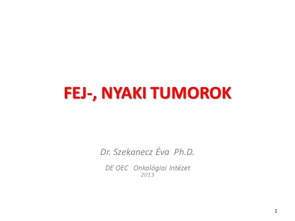FEJ-, NYAKI TUMOROK Dr. Szekanecz Éva Ph.D. DE OEC Onkológiai Intézet 2013 1