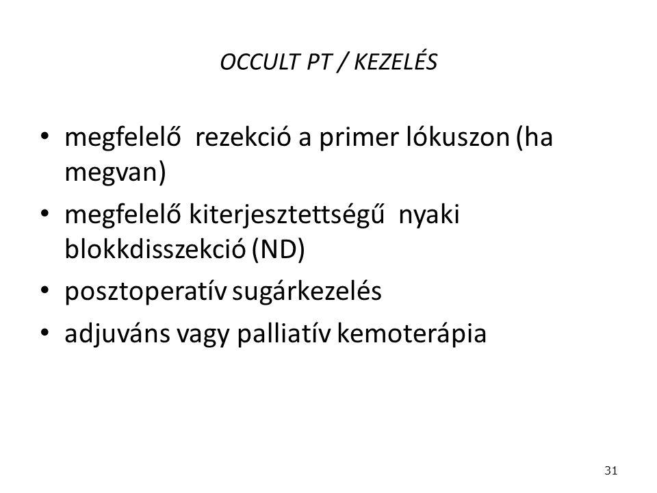 OCCULT PT / KEZELÉS megfelelő rezekció a primer lókuszon (ha megvan) megfelelő kiterjesztettségű nyaki blokkdisszekció (ND) posztoperatív sugárkezelés