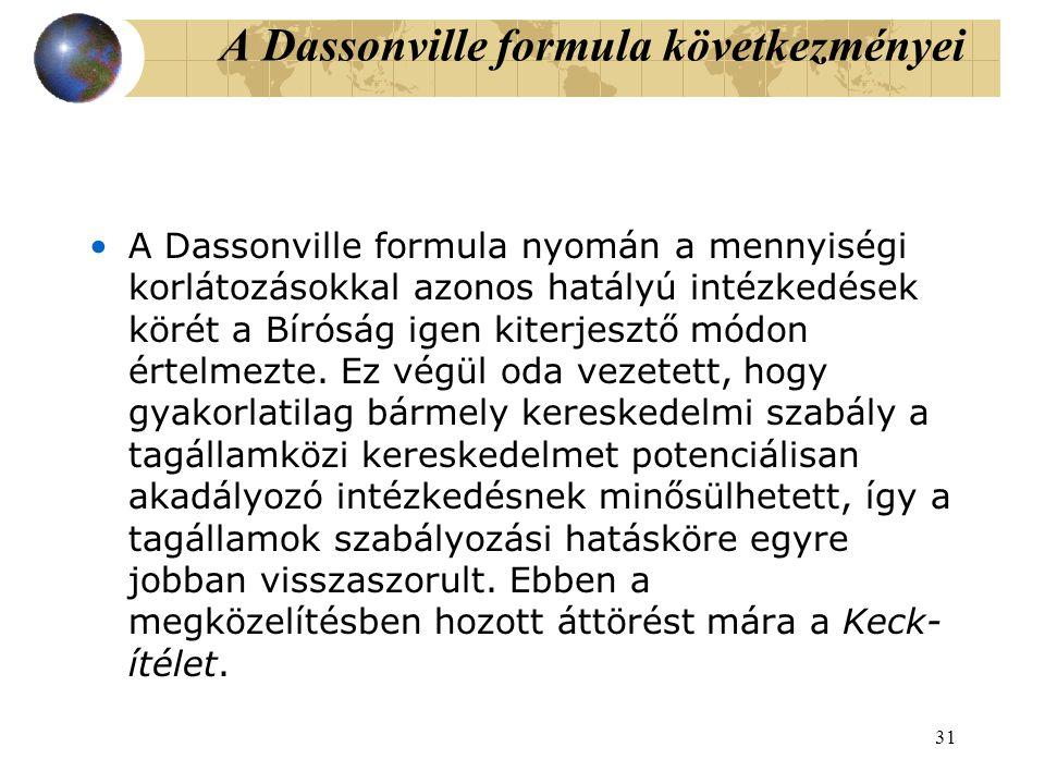 31 A Dassonville formula következményei A Dassonville formula nyomán a mennyiségi korlátozásokkal azonos hatályú intézkedések körét a Bíróság igen kiterjesztő módon értelmezte.