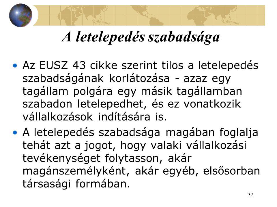 52 A letelepedés szabadsága Az EUSZ 43 cikke szerint tilos a letelepedés szabadságának korlátozása - azaz egy tagállam polgára egy másik tagállamban szabadon letelepedhet, és ez vonatkozik vállalkozások indítására is.