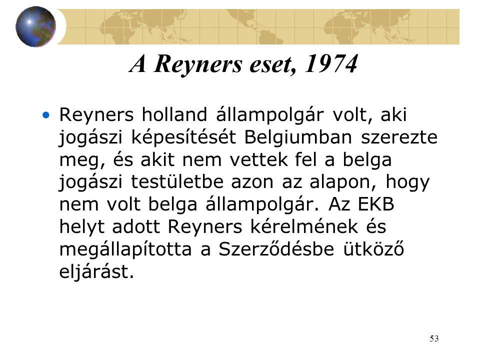 53 A Reyners eset, 1974 Reyners holland állampolgár volt, aki jogászi képesítését Belgiumban szerezte meg, és akit nem vettek fel a belga jogászi testületbe azon az alapon, hogy nem volt belga állampolgár.