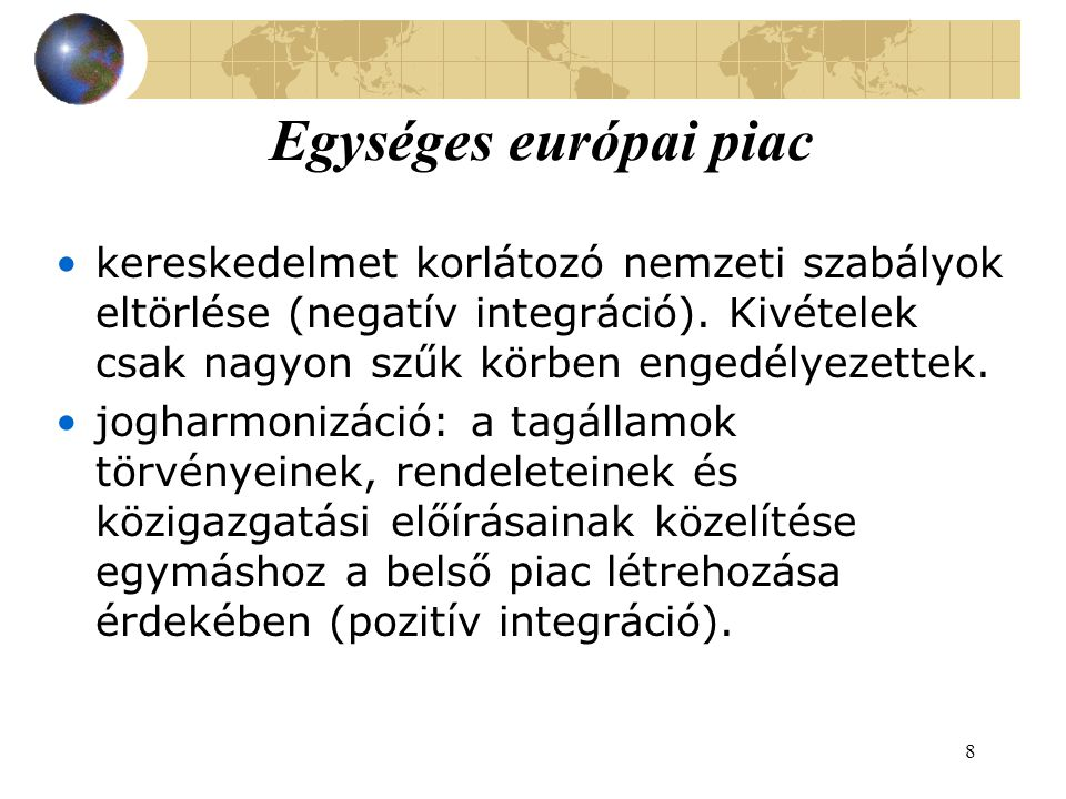 8 Egységes európai piac kereskedelmet korlátozó nemzeti szabályok eltörlése (negatív integráció).