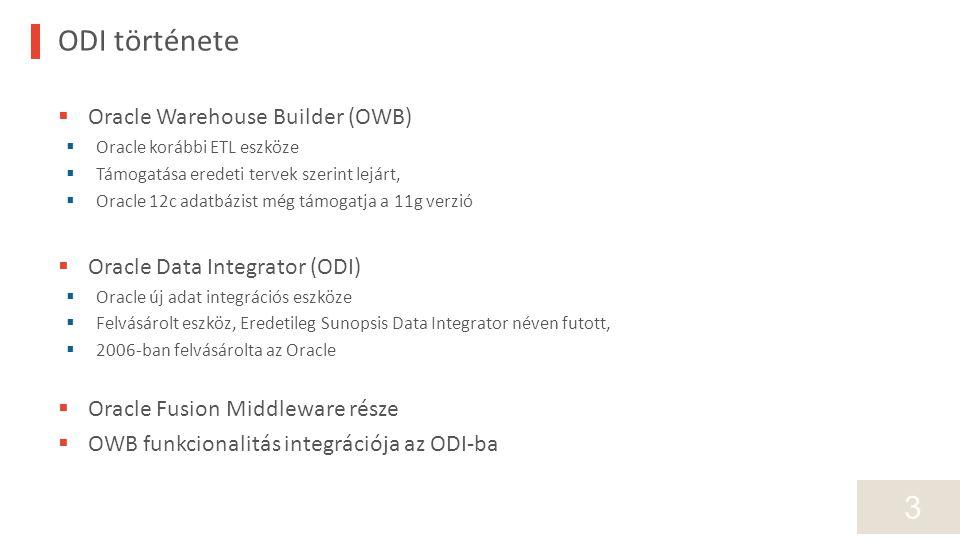3 ODI története  Oracle Warehouse Builder (OWB)  Oracle korábbi ETL eszköze  Támogatása eredeti tervek szerint lejárt,  Oracle 12c adatbázist még támogatja a 11g verzió  Oracle Data Integrator (ODI)  Oracle új adat integrációs eszköze  Felvásárolt eszköz, Eredetileg Sunopsis Data Integrator néven futott,  2006-ban felvásárolta az Oracle  Oracle Fusion Middleware része  OWB funkcionalitás integrációja az ODI-ba