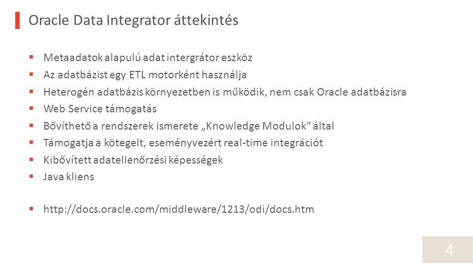 """4 Oracle Data Integrator áttekintés  Metaadatok alapulú adat intergrátor eszköz  Az adatbázist egy ETL motorként használja  Heterogén adatbázis környezetben is működik, nem csak Oracle adatbázisra  Web Service támogatás  Bővíthető a rendszerek ismerete """"Knowledge Modulok által  Támogatja a kötegelt, eseményvezért real-time integrációt  Kibővített adatellenőrzési képességek  Java kliens  http://docs.oracle.com/middleware/1213/odi/docs.htm"""