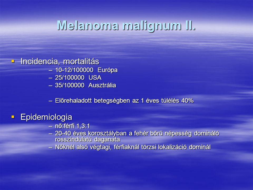Melanoma malignum II.  Incidencia, mortalitás –10-12/100000 Európa –25/100000 USA –35/100000 Ausztrália –Előrehaladott betegségben az 1 éves túlélés