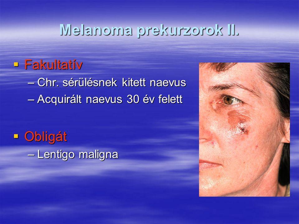 Melanoma prekurzorok II.  Fakultatív –Chr. sérülésnek kitett naevus –Acquirált naevus 30 év felett  Obligát –Lentigo maligna