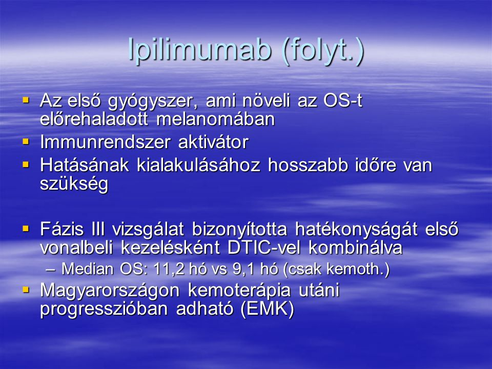 Ipilimumab (folyt.)  Az első gyógyszer, ami növeli az OS-t előrehaladott melanomában  Immunrendszer aktivátor  Hatásának kialakulásához hosszabb időre van szükség  Fázis III vizsgálat bizonyította hatékonyságát első vonalbeli kezelésként DTIC-vel kombinálva –Median OS: 11,2 hó vs 9,1 hó (csak kemoth.)  Magyarországon kemoterápia utáni progresszióban adható (EMK)
