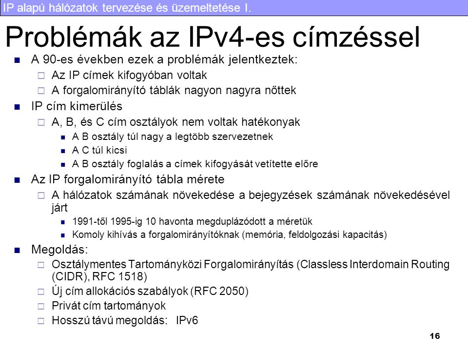IP alapú hálózatok tervezése és üzemeltetése I. 16 A 90-es években ezek a problémák jelentkeztek:  Az IP címek kifogyóban voltak  A forgalomirányító