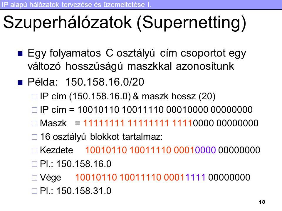 IP alapú hálózatok tervezése és üzemeltetése I. 18 Szuperhálózatok (Supernetting) Egy folyamatos C osztályú cím csoportot egy változó hosszúságú maszk