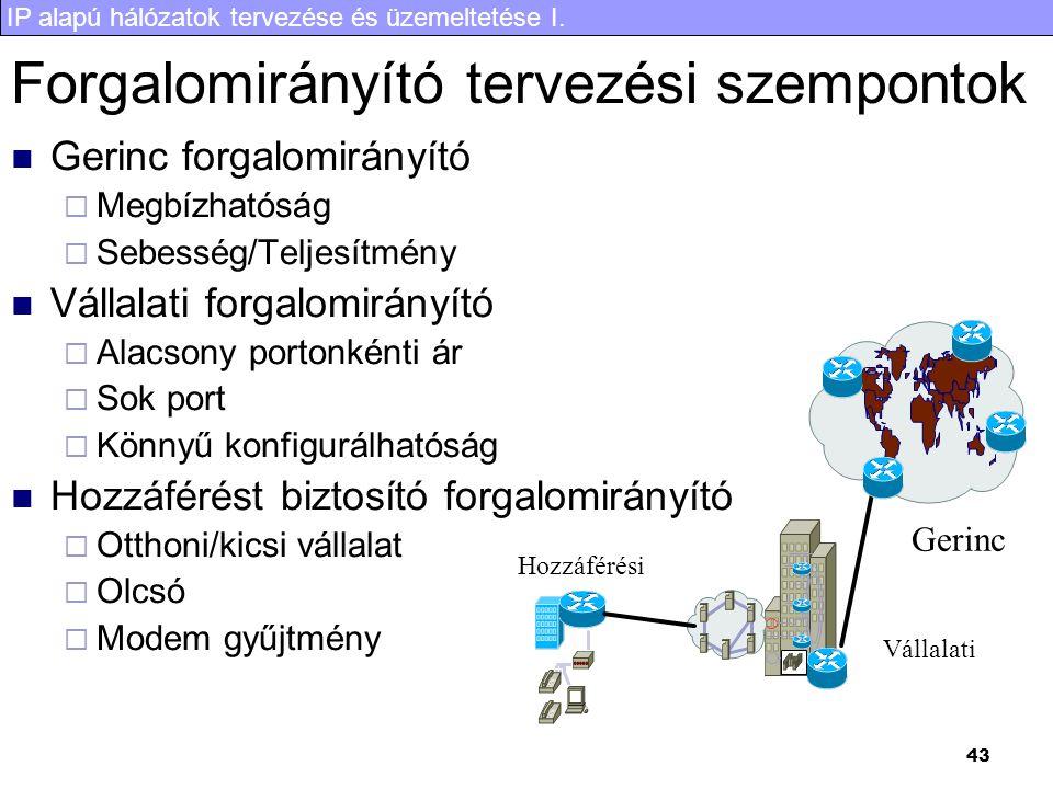 IP alapú hálózatok tervezése és üzemeltetése I. 43 Forgalomirányító tervezési szempontok Gerinc forgalomirányító  Megbízhatóság  Sebesség/Teljesítmé