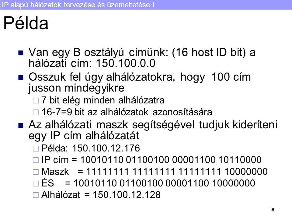 IP alapú hálózatok tervezése és üzemeltetése I. 8 Példa Van egy B osztályú címünk: (16 host ID bit) a hálózati cím: 150.100.0.0 Osszuk fel úgy alhálóz