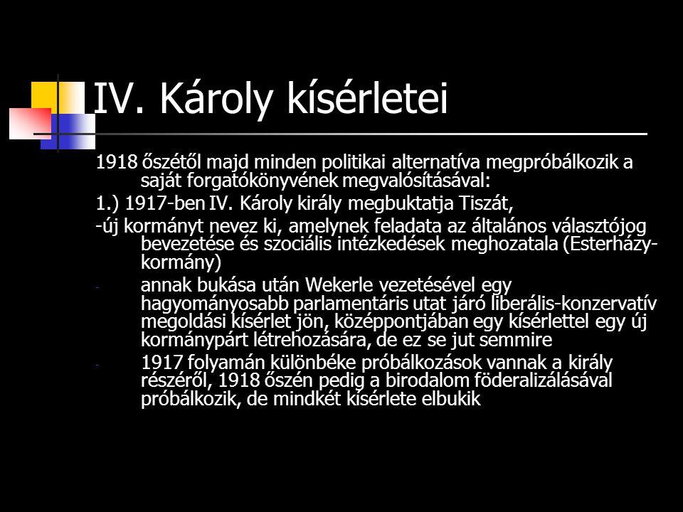 IV. Károly kísérletei 1918 őszétől majd minden politikai alternatíva megpróbálkozik a saját forgatókönyvének megvalósításával: 1.) 1917-ben IV. Károly