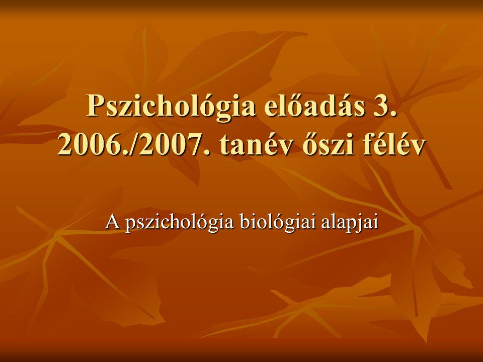 Pszichológia előadás 3. 2006./2007. tanév őszi félév Pszichológia előadás 3. 2006./2007. tanév őszi félév A pszichológia biológiai alapjai