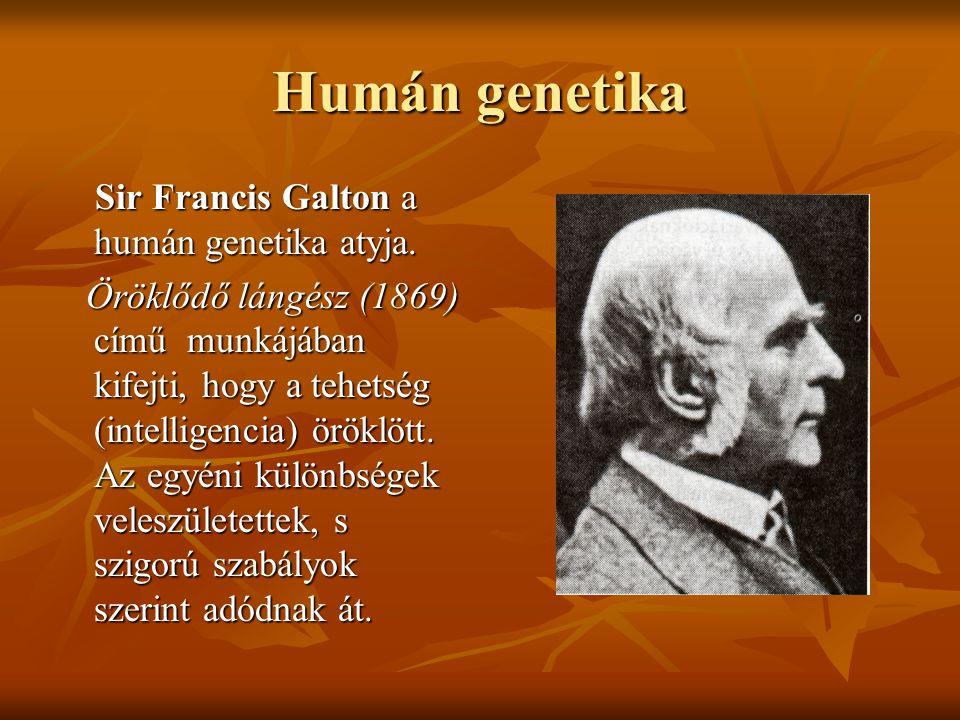 Humán genetika Sir Francis Galton a humán genetika atyja. Sir Francis Galton a humán genetika atyja. Öröklődő lángész (1869) című munkájában kifejti,